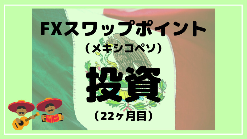 【スワップポイント投資】メキシコペソFXを約1年ほったらかした結果(開始22ヶ月目)